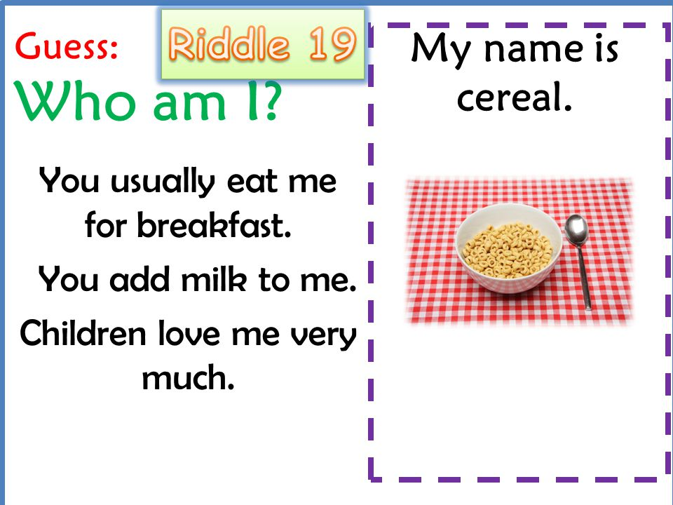 Riddle 19 My name is cereal. Guess: Who am I