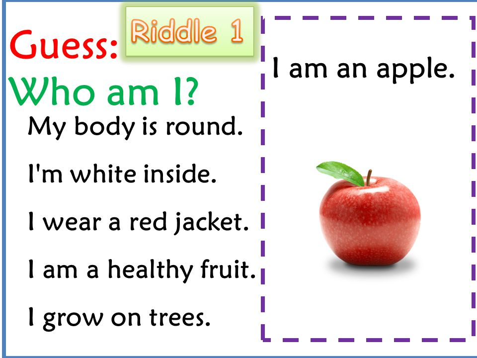 Guess: Who am I Riddle 1 I am an apple. My body is round.