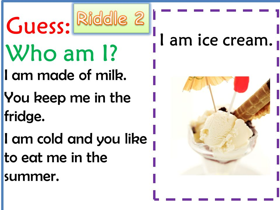Guess: Who am I Riddle 2 I am ice cream. I am made of milk.