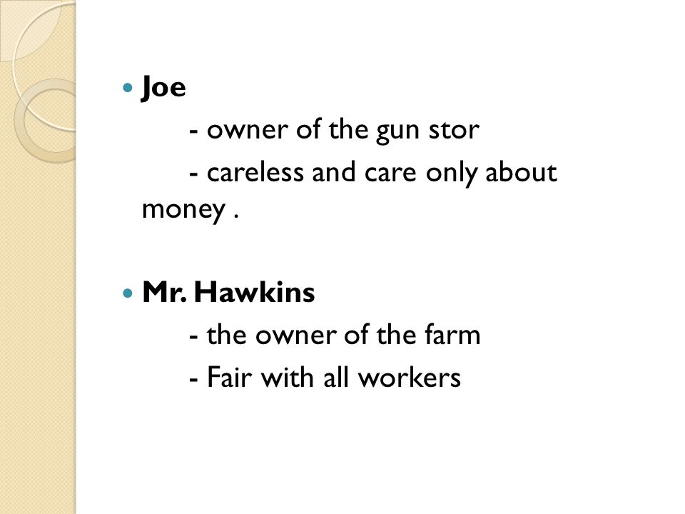 Joe - owner of the gun stor. - careless and care only about money . Mr. Hawkins. - the owner of the farm.