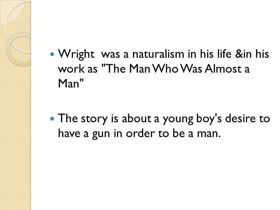 Wright was a naturalism in his life &in his work as The Man Who Was Almost a Man