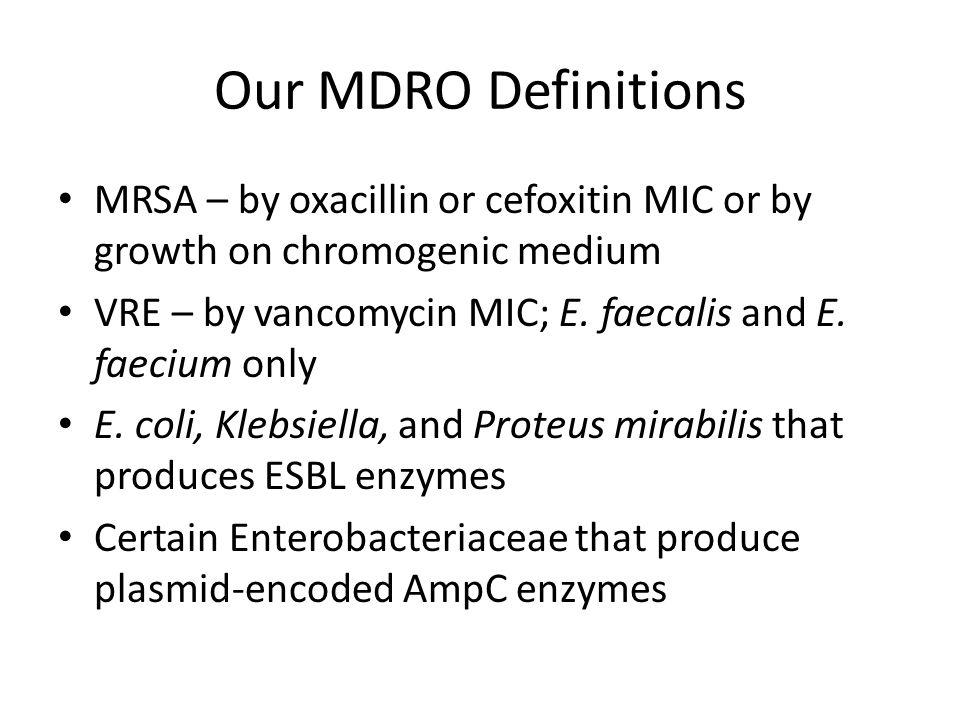 Our MDRO Definitions MRSA – by oxacillin or cefoxitin MIC or by growth on chromogenic medium.
