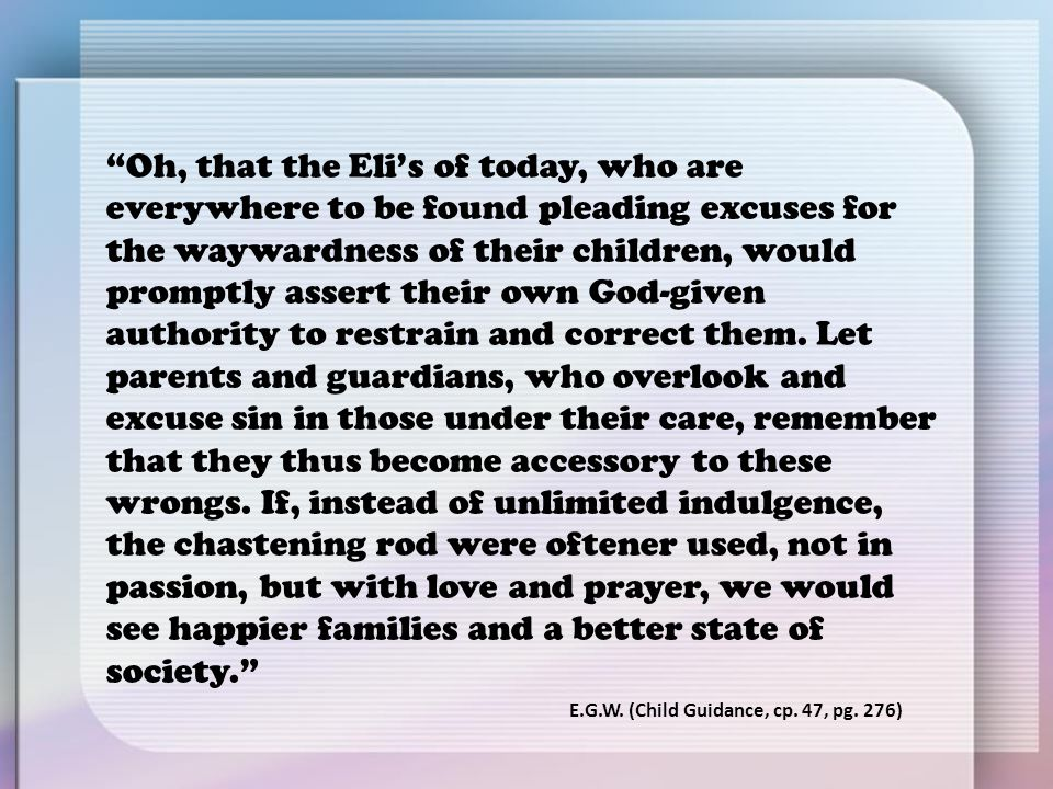 Oh, that the Eli's of today, who are everywhere to be found pleading excuses for the waywardness of their children, would promptly assert their own God-given authority to restrain and correct them. Let parents and guardians, who overlook and excuse sin in those under their care, remember that they thus become accessory to these wrongs. If, instead of unlimited indulgence, the chastening rod were oftener used, not in passion, but with love and prayer, we would see happier families and a better state of society.