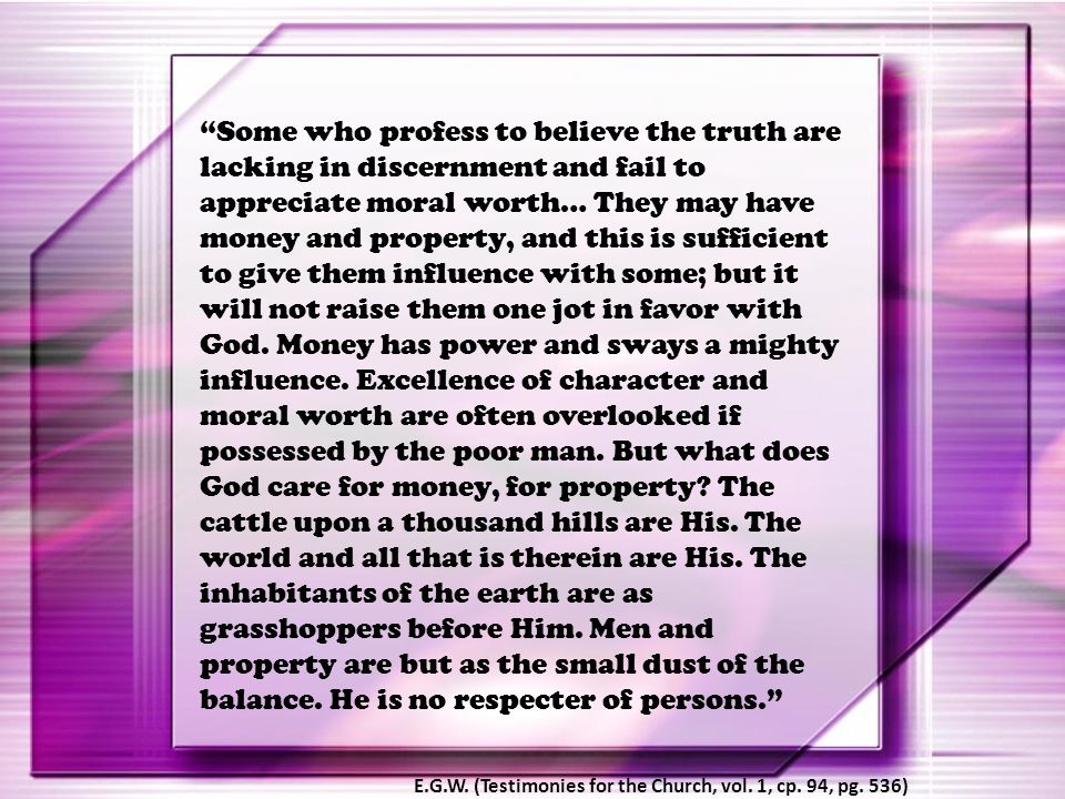 Some who profess to believe the truth are lacking in discernment and fail to appreciate moral worth… They may have money and property, and this is sufficient to give them influence with some; but it will not raise them one jot in favor with God. Money has power and sways a mighty influence. Excellence of character and moral worth are often overlooked if possessed by the poor man. But what does God care for money, for property The cattle upon a thousand hills are His. The world and all that is therein are His. The inhabitants of the earth are as grasshoppers before Him. Men and property are but as the small dust of the balance. He is no respecter of persons.