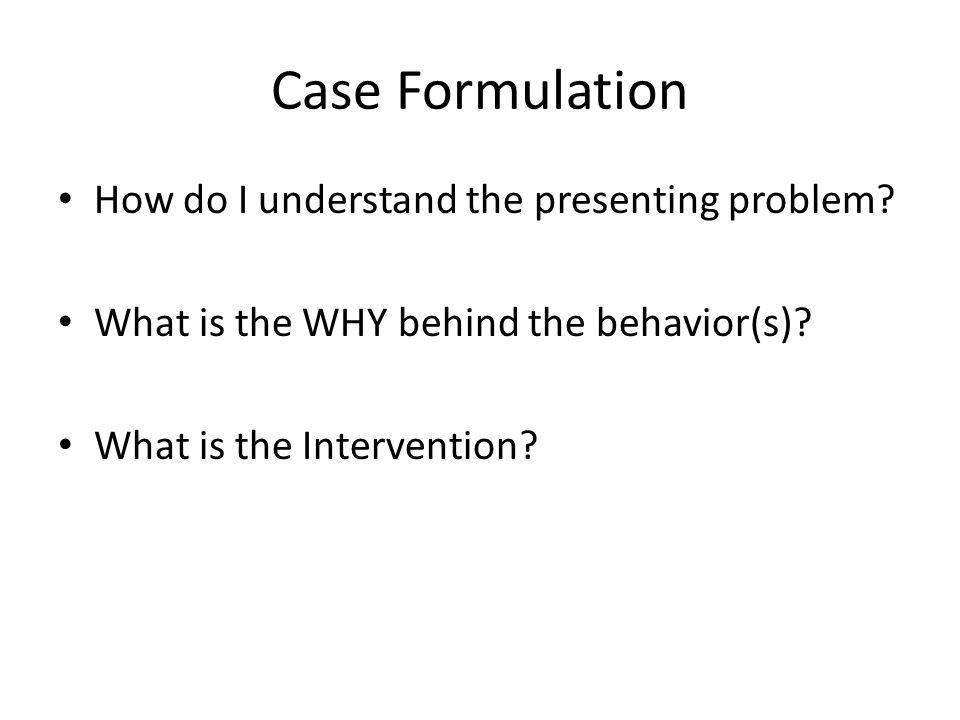 Case Formulation How do I understand the presenting problem