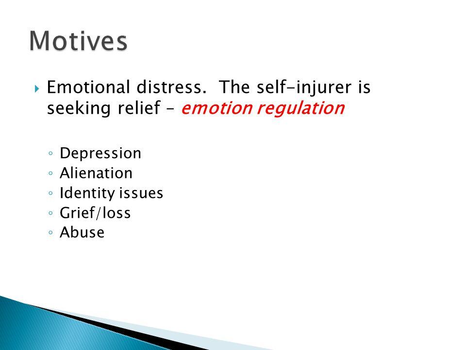 Motives Emotional distress. The self-injurer is seeking relief – emotion regulation. Depression.