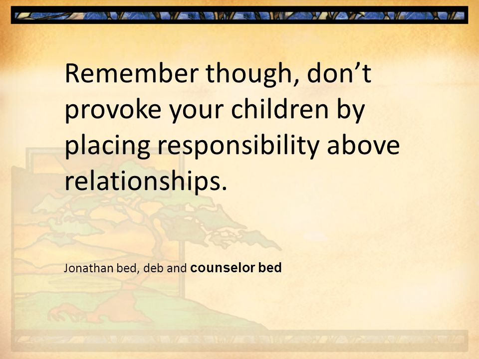 Remember though, don't provoke your children by placing responsibility above relationships.