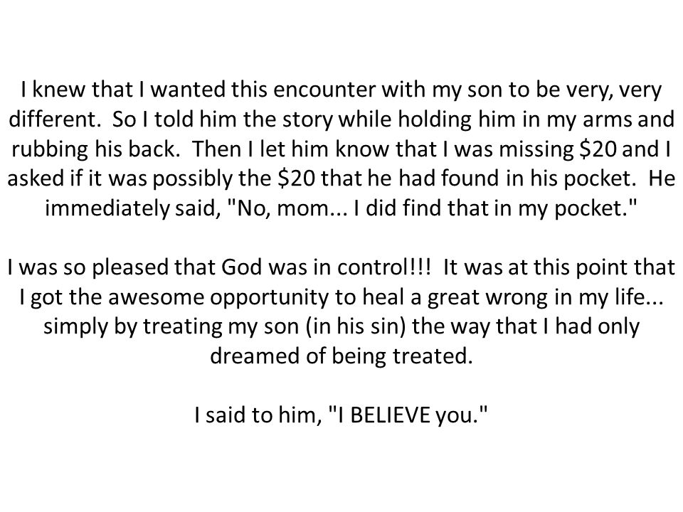 I knew that I wanted this encounter with my son to be very, very different. So I told him the story while holding him in my arms and rubbing his back. Then I let him know that I was missing $20 and I asked if it was possibly the $20 that he had found in his pocket. He immediately said, No, mom...