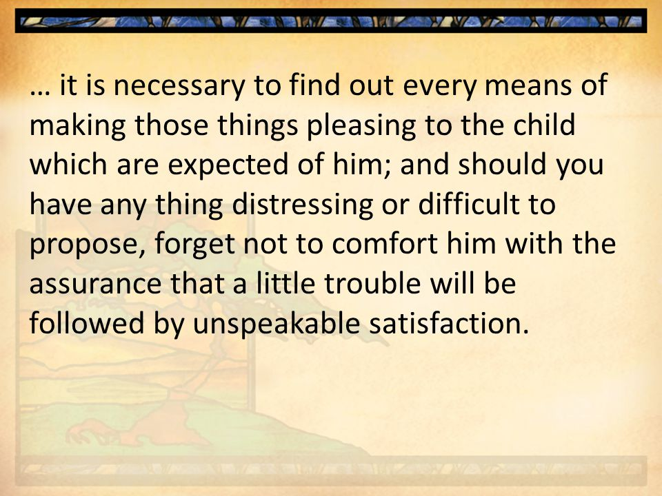 … it is necessary to find out every means of making those things pleasing to the child which are expected of him; and should you have any thing distressing or difficult to propose, forget not to comfort him with the assurance that a little trouble will be followed by unspeakable satisfaction.