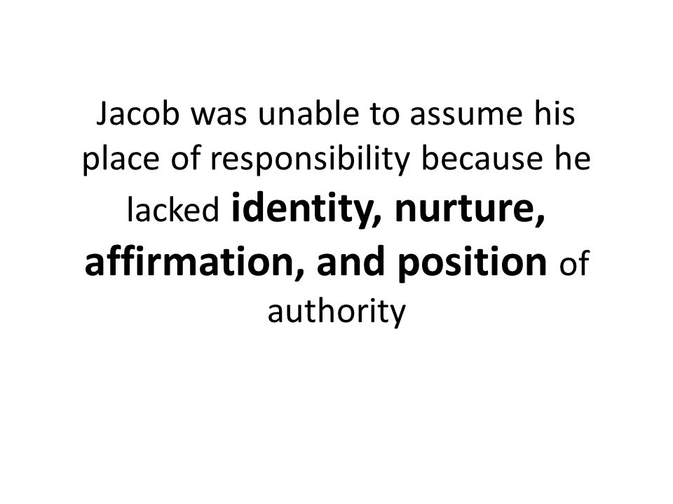 Jacob was unable to assume his place of responsibility because he lacked identity, nurture, affirmation, and position of authority