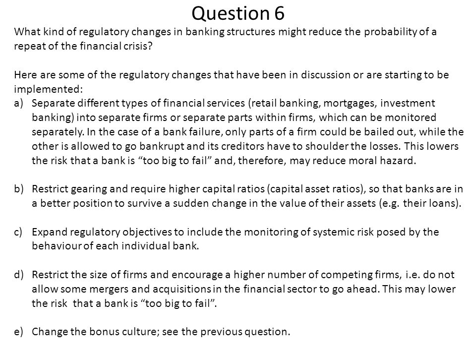 Question 6 What kind of regulatory changes in banking structures might reduce the probability of a repeat of the financial crisis