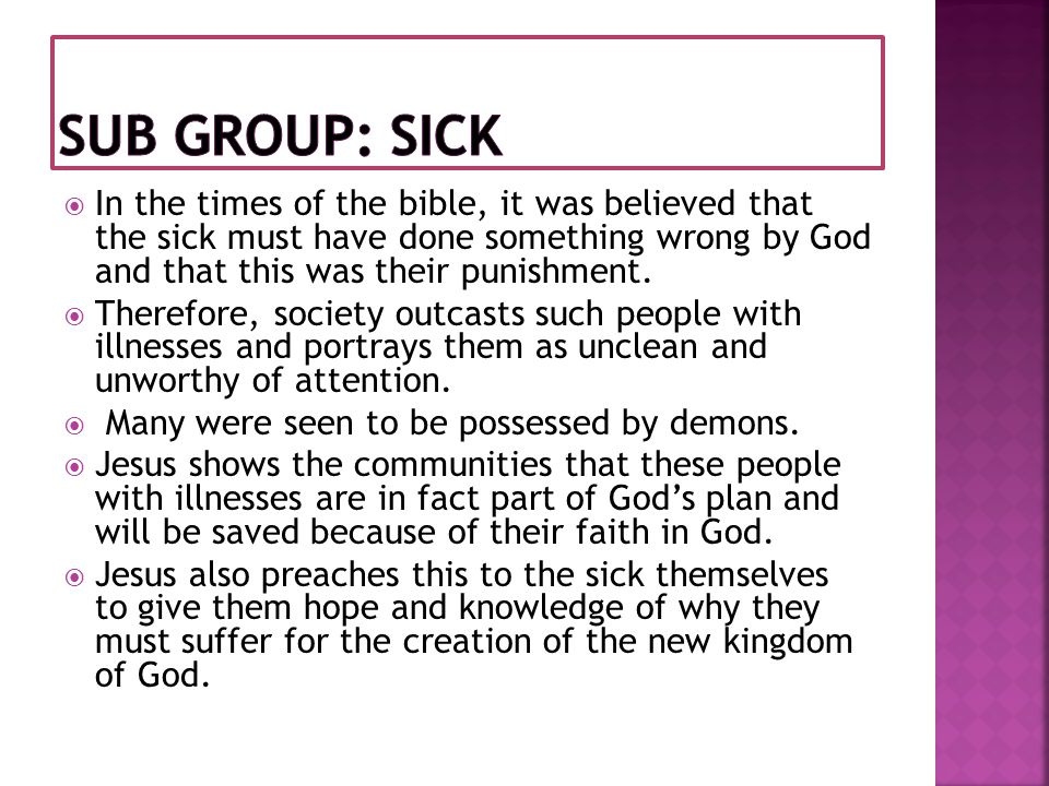 Sub Group: sick In the times of the bible, it was believed that the sick must have done something wrong by God and that this was their punishment.