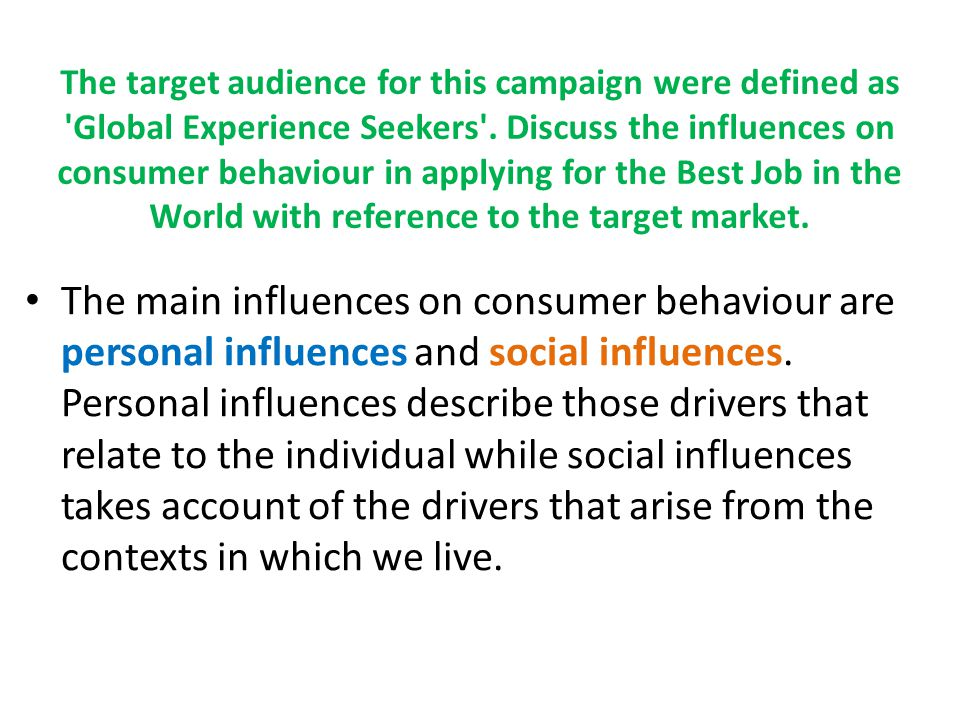 The target audience for this campaign were defined as Global Experience Seekers . Discuss the influences on consumer behaviour in applying for the Best Job in the World with reference to the target market.