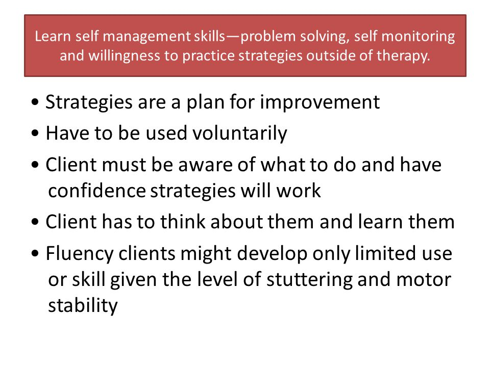 Learn self management skills—problem solving, self monitoring and willingness to practice strategies outside of therapy.