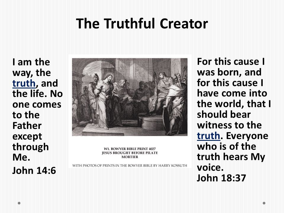 The Truthful Creator I am the way, the truth, and the life. No one comes to the Father except through Me. John 14:6