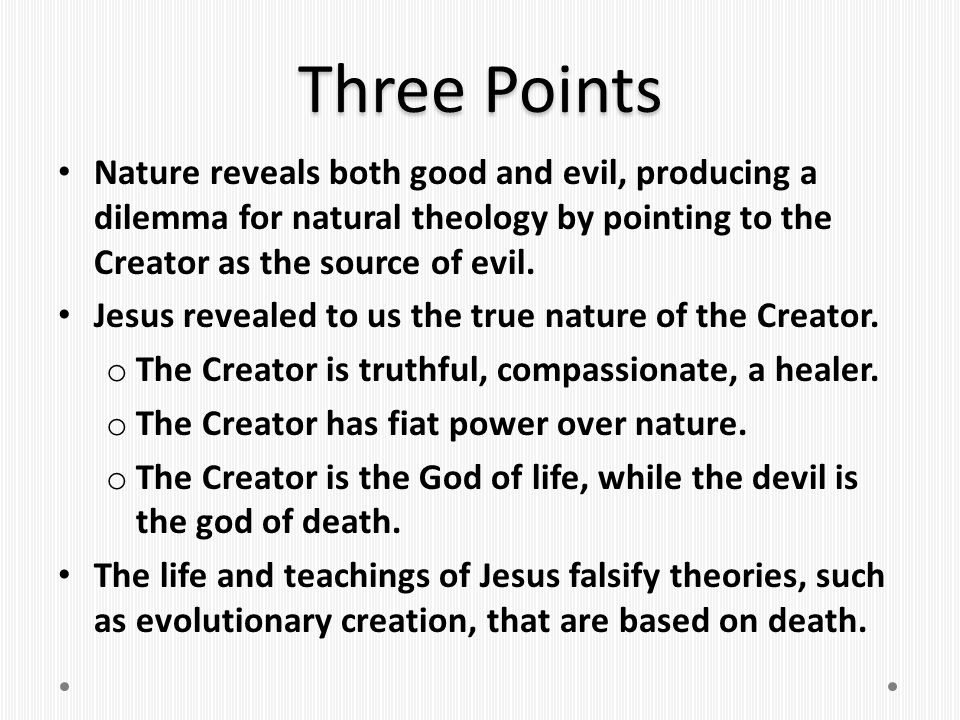 Three Points Nature reveals both good and evil, producing a dilemma for natural theology by pointing to the Creator as the source of evil.