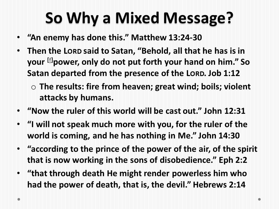 So Why a Mixed Message An enemy has done this. Matthew 13:24-30
