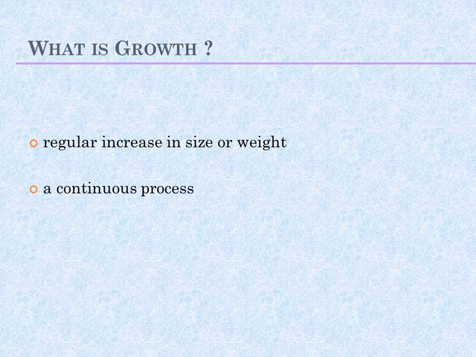 What is Growth regular increase in size or weight