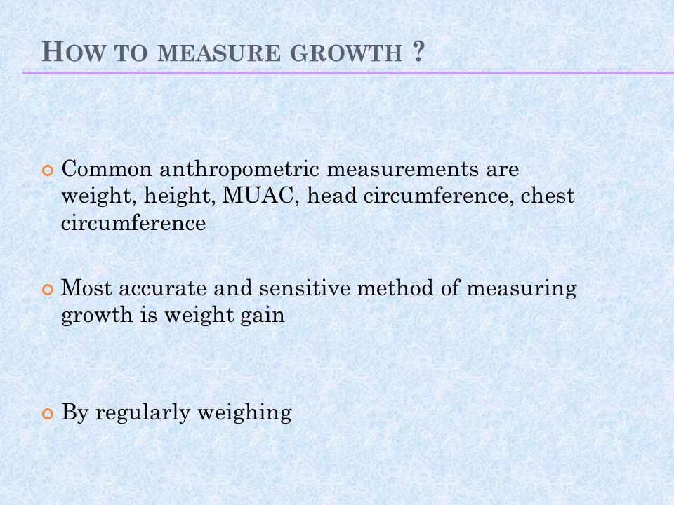 How to measure growth Common anthropometric measurements are weight, height, MUAC, head circumference, chest circumference.