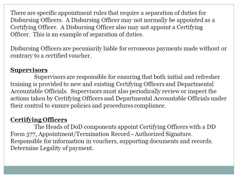 There are specific appointment rules that require a separation of duties for Disbursing Officers. A Disbursing Officer may not normally be appointed as a Certifying Officer. A Disbursing Officer also may not appoint a Certifying Officer. This is an example of separation of duties.
