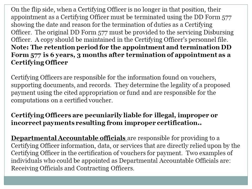 On the flip side, when a Certifying Officer is no longer in that position, their appointment as a Certifying Officer must be terminated using the DD Form 577 showing the date and reason for the termination of duties as a Certifying Officer. The original DD Form 577 must be provided to the servicing Disbursing Officer. A copy should be maintained in the Certifying Officer s personnel file. Note: The retention period for the appointment and termination DD Form 577 is 6 years, 3 months after termination of appointment as a Certifying Officer