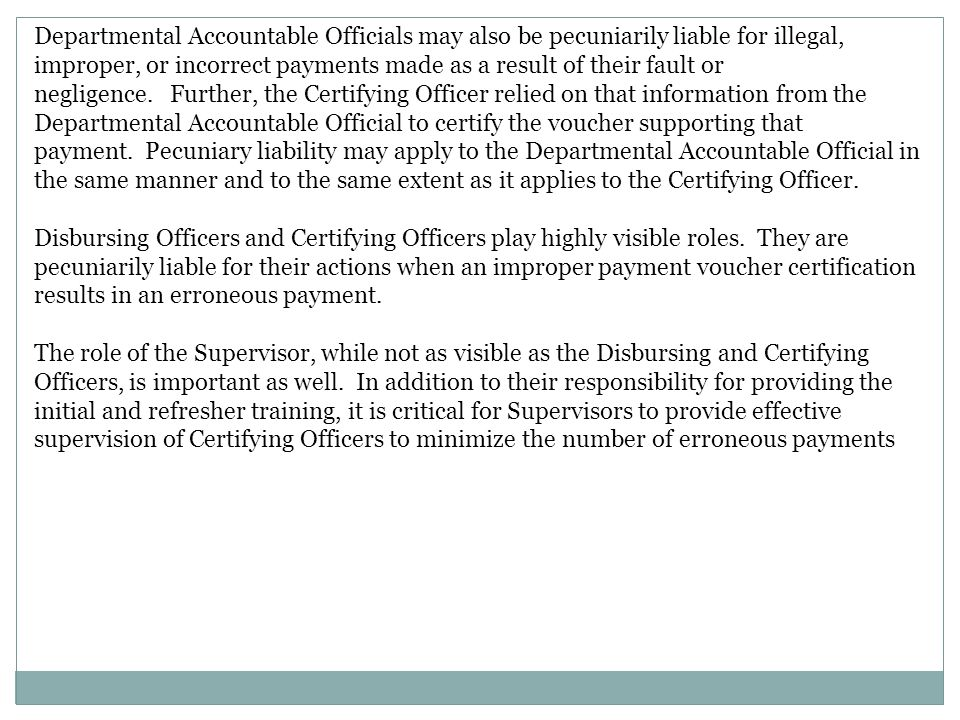 Departmental Accountable Officials may also be pecuniarily liable for illegal, improper, or incorrect payments made as a result of their fault or negligence. Further, the Certifying Officer relied on that information from the Departmental Accountable Official to certify the voucher supporting that payment. Pecuniary liability may apply to the Departmental Accountable Official in the same manner and to the same extent as it applies to the Certifying Officer.