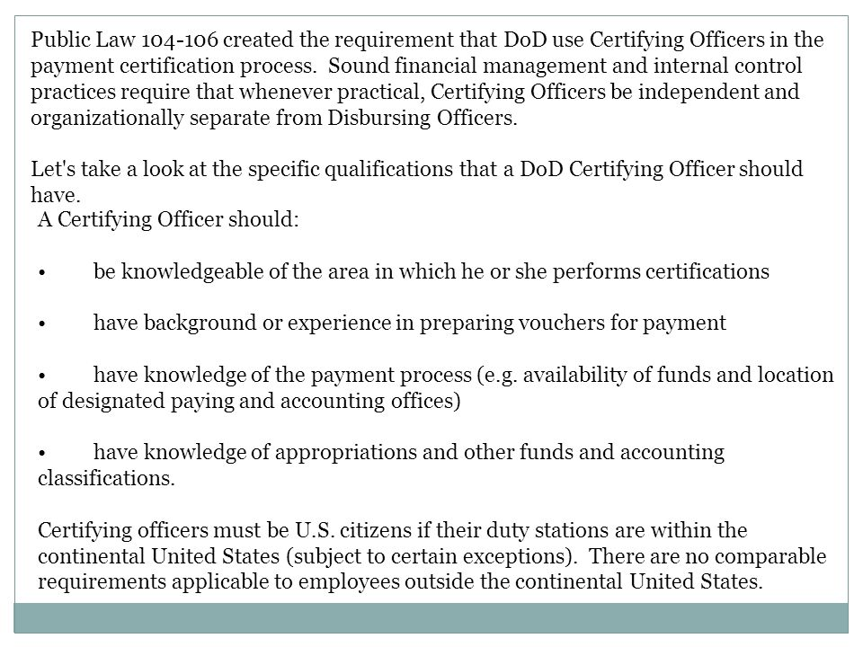 Public Law 104-106 created the requirement that DoD use Certifying Officers in the payment certification process. Sound financial management and internal control practices require that whenever practical, Certifying Officers be independent and organizationally separate from Disbursing Officers.