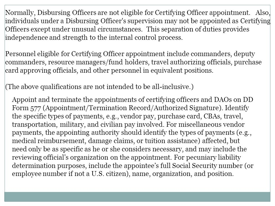 Normally, Disbursing Officers are not eligible for Certifying Officer appointment. Also, individuals under a Disbursing Officer s supervision may not be appointed as Certifying Officers except under unusual circumstances. This separation of duties provides independence and strength to the internal control process.