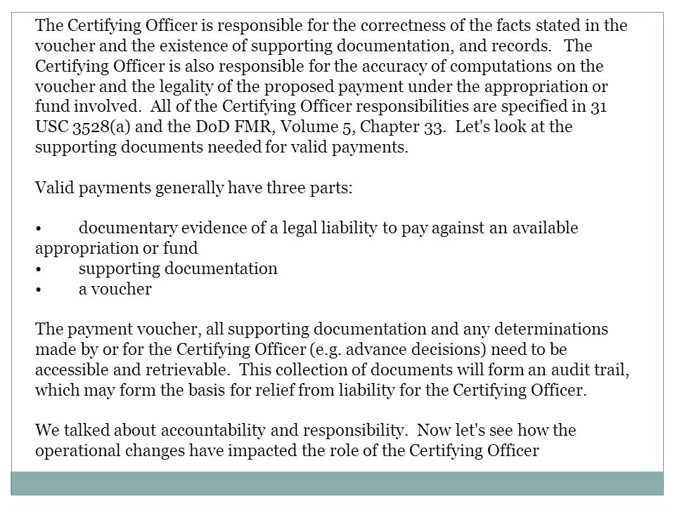 The Certifying Officer is responsible for the correctness of the facts stated in the voucher and the existence of supporting documentation, and records. The Certifying Officer is also responsible for the accuracy of computations on the voucher and the legality of the proposed payment under the appropriation or fund involved. All of the Certifying Officer responsibilities are specified in 31 USC 3528(a) and the DoD FMR, Volume 5, Chapter 33. Let s look at the supporting documents needed for valid payments.