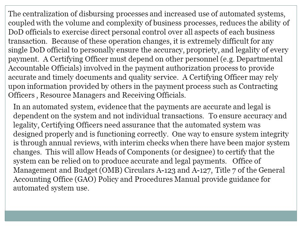 The centralization of disbursing processes and increased use of automated systems, coupled with the volume and complexity of business processes, reduces the ability of DoD officials to exercise direct personal control over all aspects of each business transaction. Because of these operation changes, it is extremely difficult for any single DoD official to personally ensure the accuracy, propriety, and legality of every payment. A Certifying Officer must depend on other personnel (e.g. Departmental Accountable Officials) involved in the payment authorization process to provide accurate and timely documents and quality service. A Certifying Officer may rely upon information provided by others in the payment process such as Contracting Officers , Resource Managers and Receiving Officials.