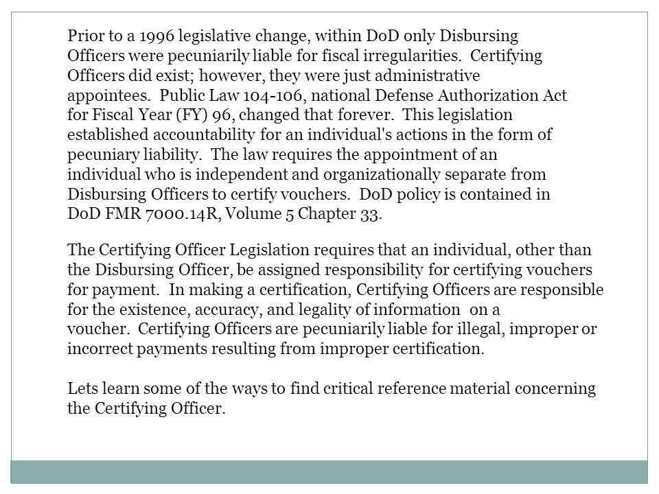 Prior to a 1996 legislative change, within DoD only Disbursing Officers were pecuniarily liable for fiscal irregularities. Certifying Officers did exist; however, they were just administrative appointees. Public Law 104-106, national Defense Authorization Act for Fiscal Year (FY) 96, changed that forever. This legislation established accountability for an individual s actions in the form of pecuniary liability. The law requires the appointment of an individual who is independent and organizationally separate from Disbursing Officers to certify vouchers. DoD policy is contained in DoD FMR 7000.14R, Volume 5 Chapter 33.