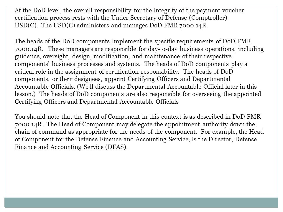 At the DoD level, the overall responsibility for the integrity of the payment voucher certification process rests with the Under Secretary of Defense (Comptroller) USD(C). The USD(C) administers and manages DoD FMR 7000.14R.