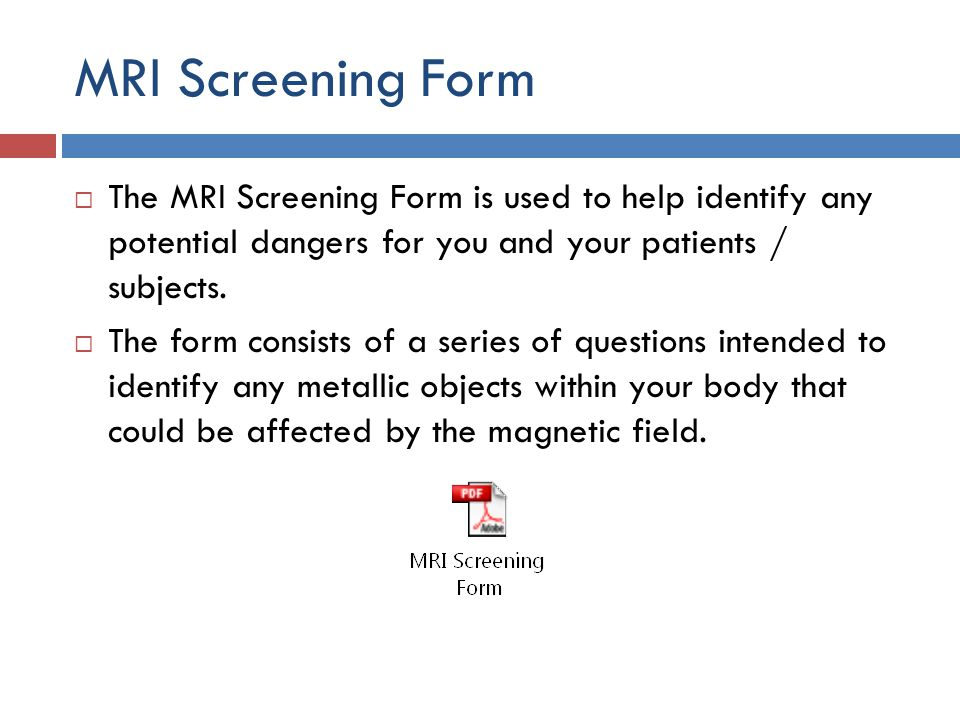 MRI Screening Form The MRI Screening Form is used to help identify any potential dangers for you and your patients / subjects.