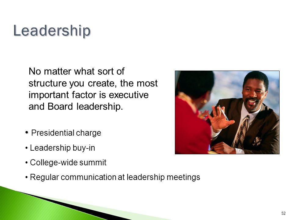 Leadership No matter what sort of structure you create, the most important factor is executive and Board leadership.