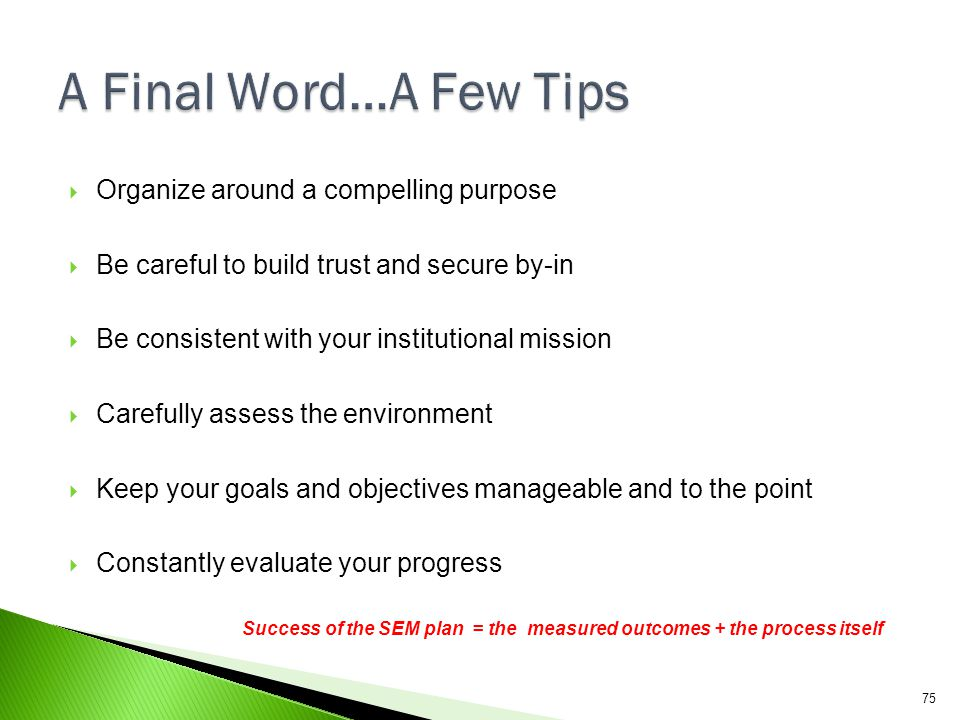 A Final Word…A Few Tips Organize around a compelling purpose