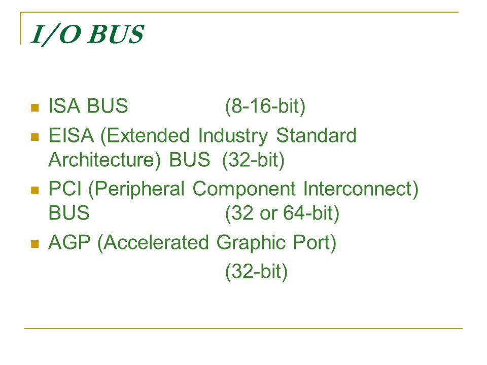 I/O BUS ISA BUS (8-16-bit) EISA (Extended Industry Standard Architecture) BUS (32-bit)