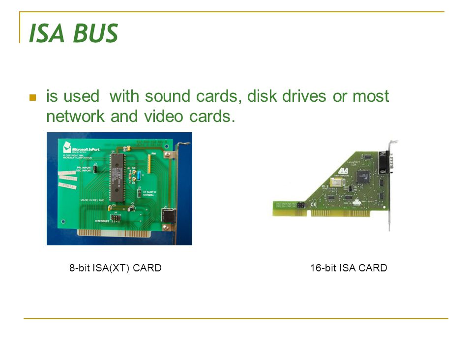 ISA BUS is used with sound cards, disk drives or most network and video cards.