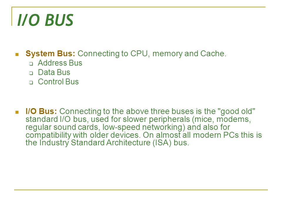 I/O BUS System Bus: Connecting to CPU, memory and Cache.