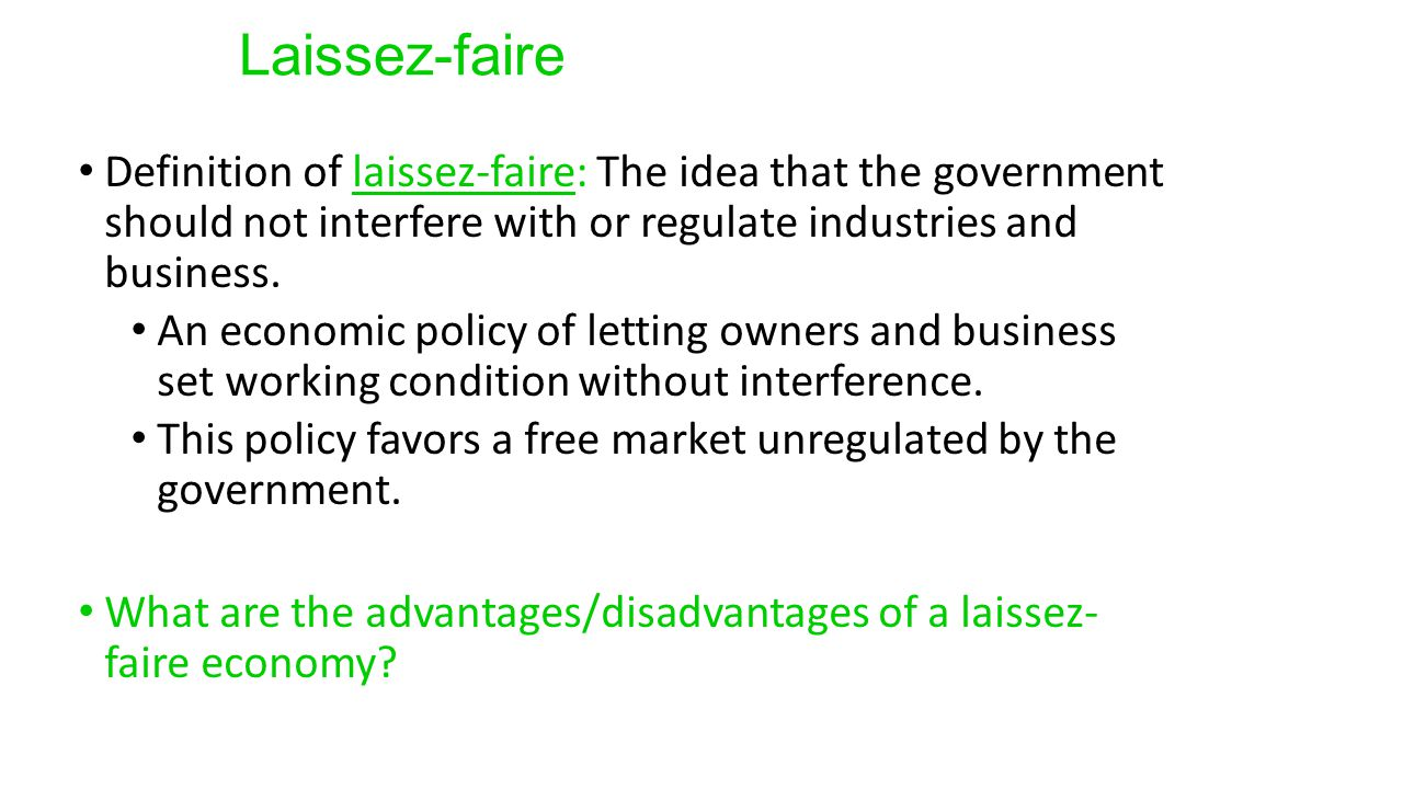 Laissez-faire Definition of laissez-faire: The idea that the government should not interfere with or regulate industries and business.