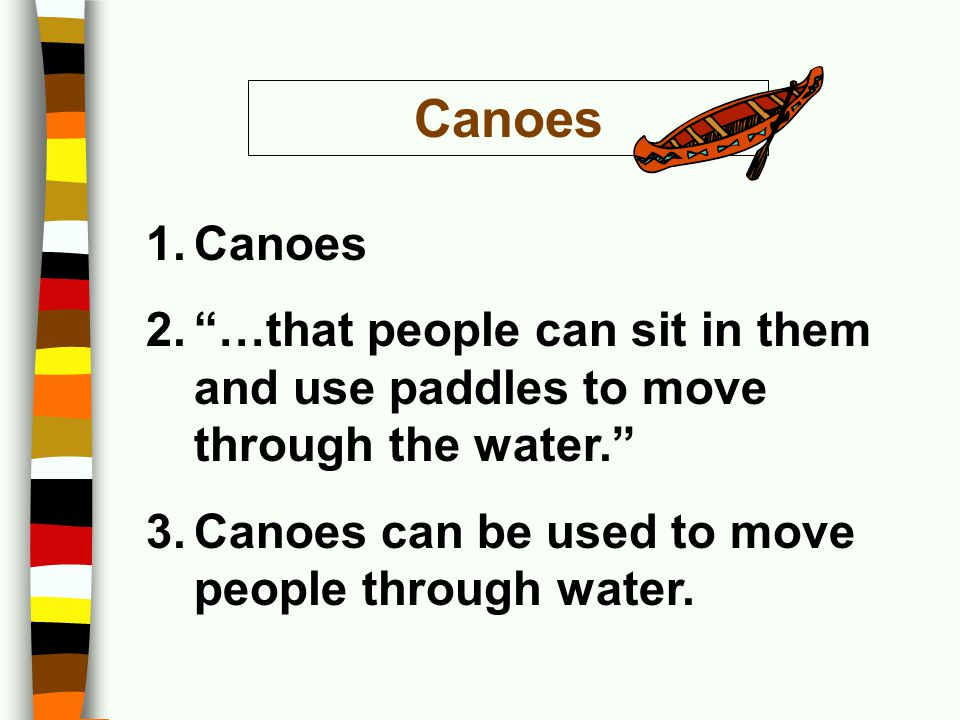 Canoes Canoes. …that people can sit in them and use paddles to move through the water. Canoes can be used to move people through water.