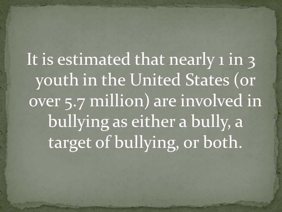 It is estimated that nearly 1 in 3 youth in the United States (or over 5.7 million) are involved in bullying as either a bully, a target of bullying, or both.