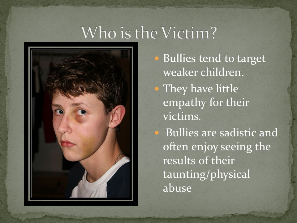 Who is the Victim Bullies tend to target weaker children.