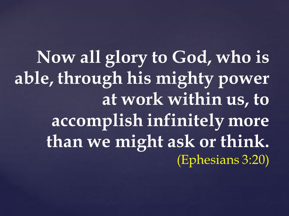 Now all glory to God, who is able, through his mighty power at work within us, to accomplish infinitely more than we might ask or think.