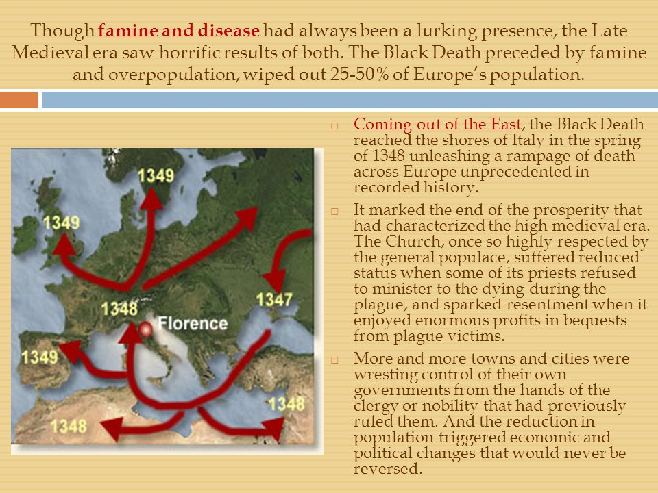 Though famine and disease had always been a lurking presence, the Late Medieval era saw horrific results of both. The Black Death preceded by famine and overpopulation, wiped out 25-50% of Europe's population.