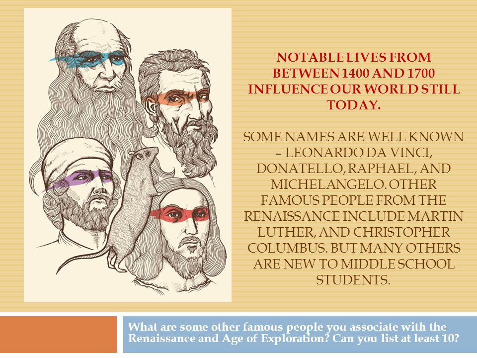 Notable lives from between 1400 and 1700 influence our world still today. Some names are Well Known – Leonardo da Vinci, Donatello, Raphael, and Michelangelo. Other famous people from the renaissance include Martin Luther, and Christopher Columbus. but many others are new to middle school students.