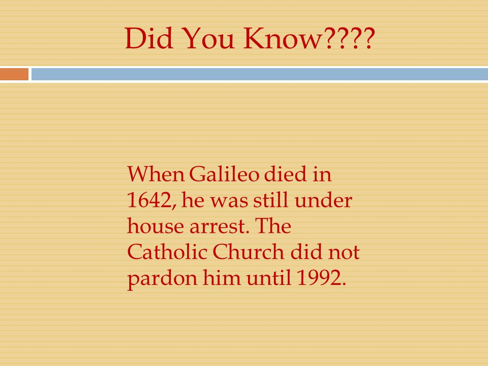 Did You Know . When Galileo died in 1642, he was still under house arrest.