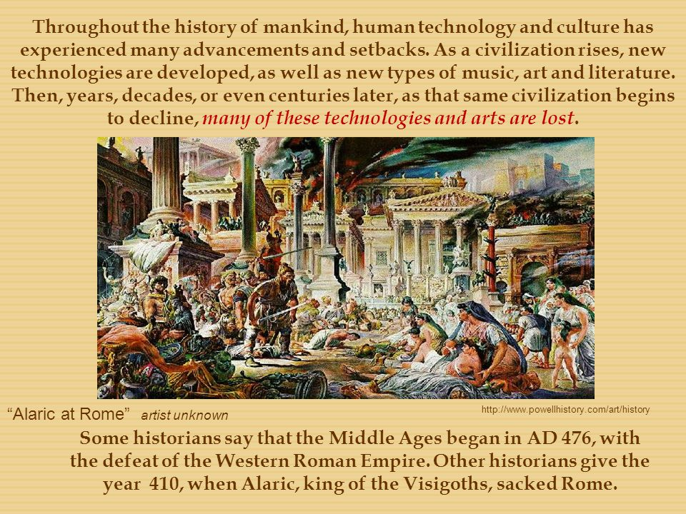 Throughout the history of mankind, human technology and culture has experienced many advancements and setbacks. As a civilization rises, new technologies are developed, as well as new types of music, art and literature. Then, years, decades, or even centuries later, as that same civilization begins to decline, many of these technologies and arts are lost.