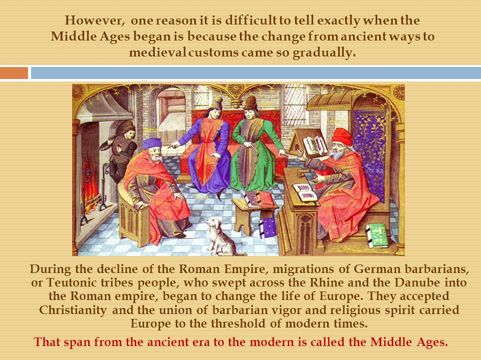However, one reason it is difficult to tell exactly when the Middle Ages began is because the change from ancient ways to medieval customs came so gradually.