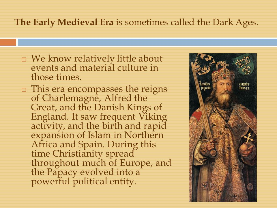 The Early Medieval Era is sometimes called the Dark Ages.