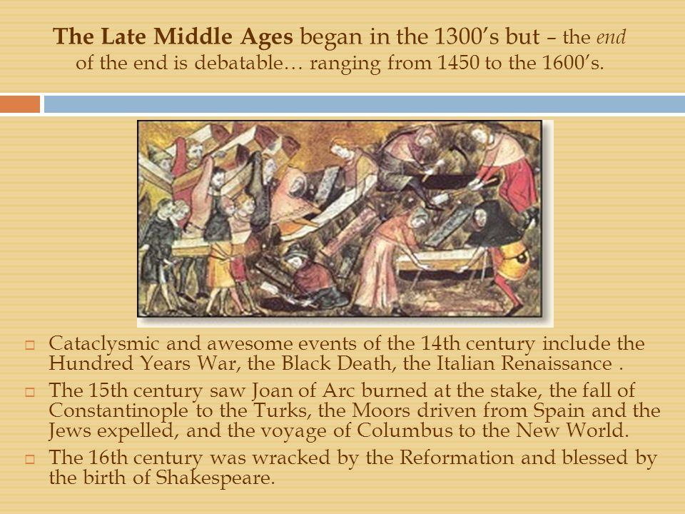 The Late Middle Ages began in the 1300's but – the end of the end is debatable… ranging from 1450 to the 1600's.